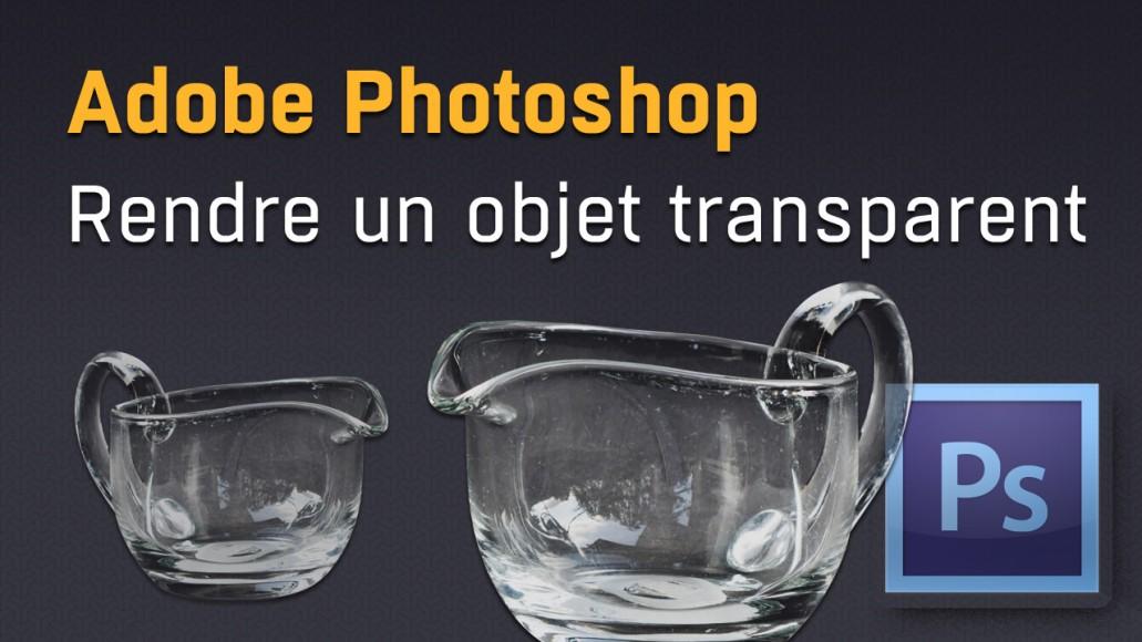 Rendre un objet transparent avec Photoshop